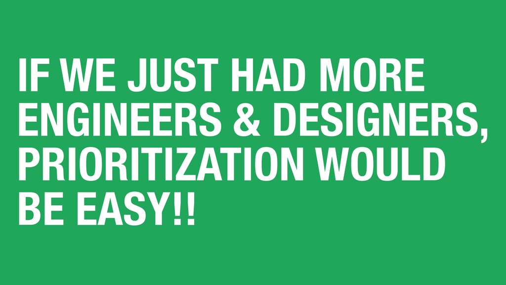 IF WE JUST HAD MORE ENGINEERS & DESIGNERS, PRIO...