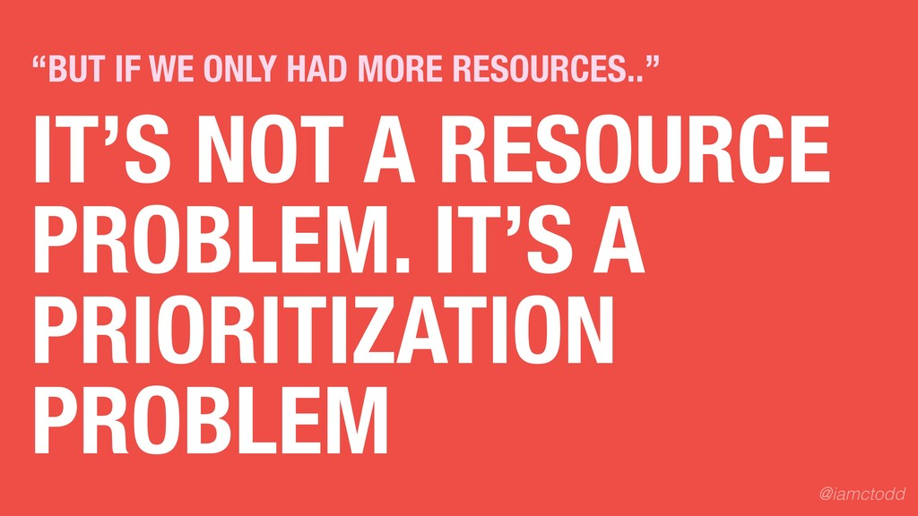 IT'S NOT A RESOURCE PROBLEM. IT'S A PRIORITIZAT...