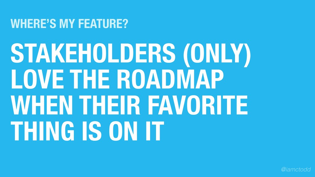 STAKEHOLDERS (ONLY) LOVE THE ROADMAP WHEN THEIR...