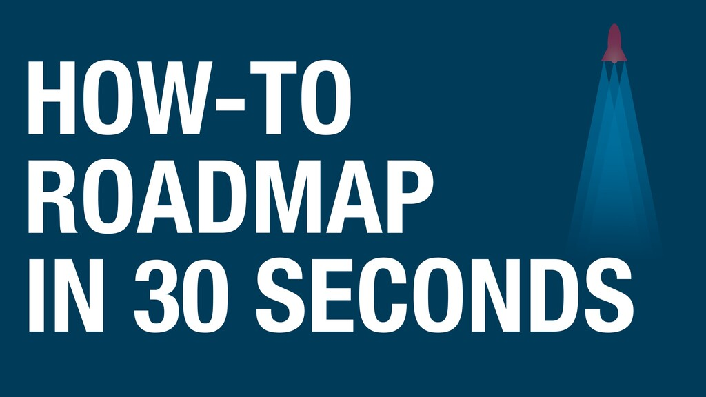 HOW-TO ROADMAP IN 30 SECONDS