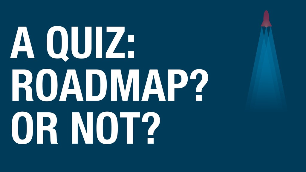 A QUIZ: ROADMAP? OR NOT?