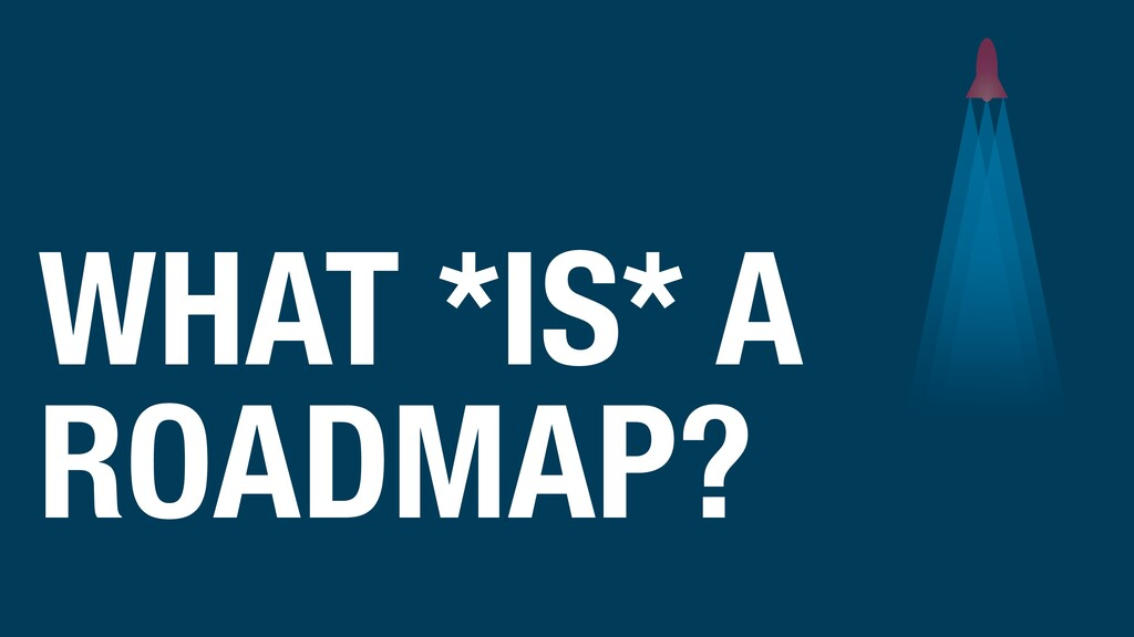 WHAT *IS* A ROADMAP?