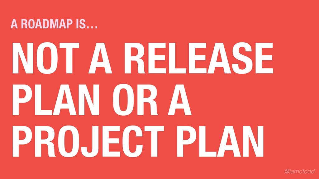 NOT A RELEASE PLAN OR A PROJECT PLAN A ROADMAP ...