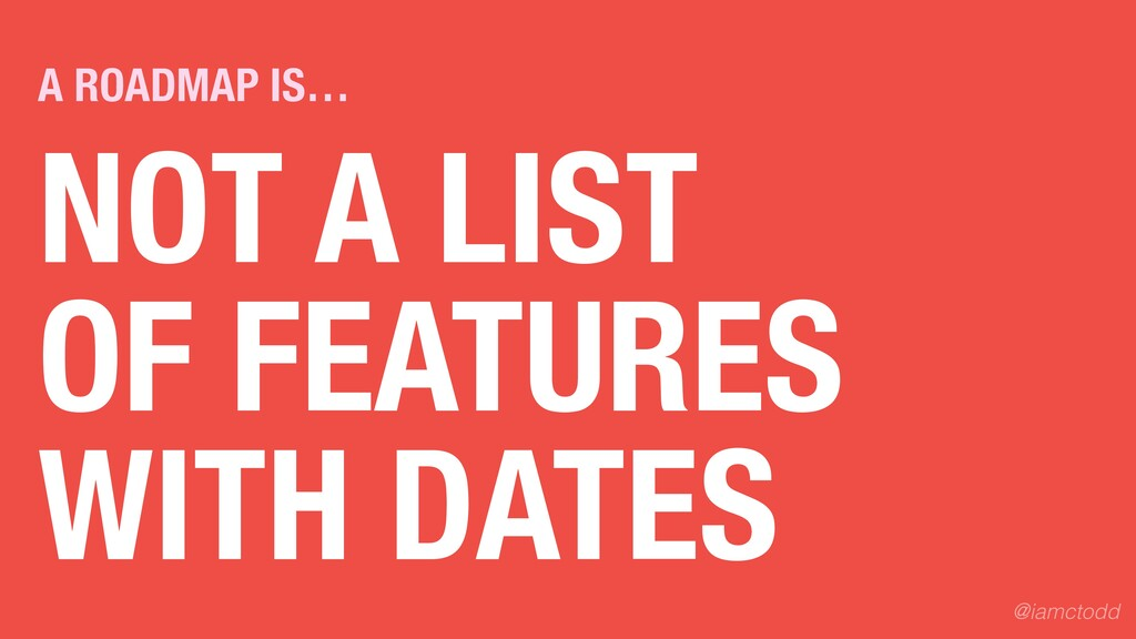 NOT A LIST OF FEATURES WITH DATES A ROADMAP IS…...