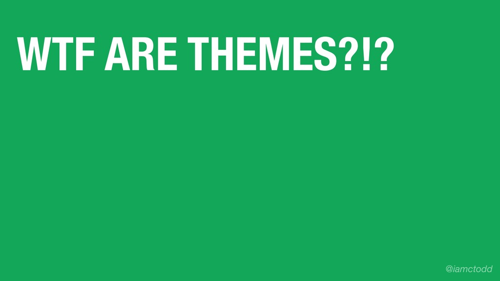 WTF ARE THEMES?!? @iamctodd
