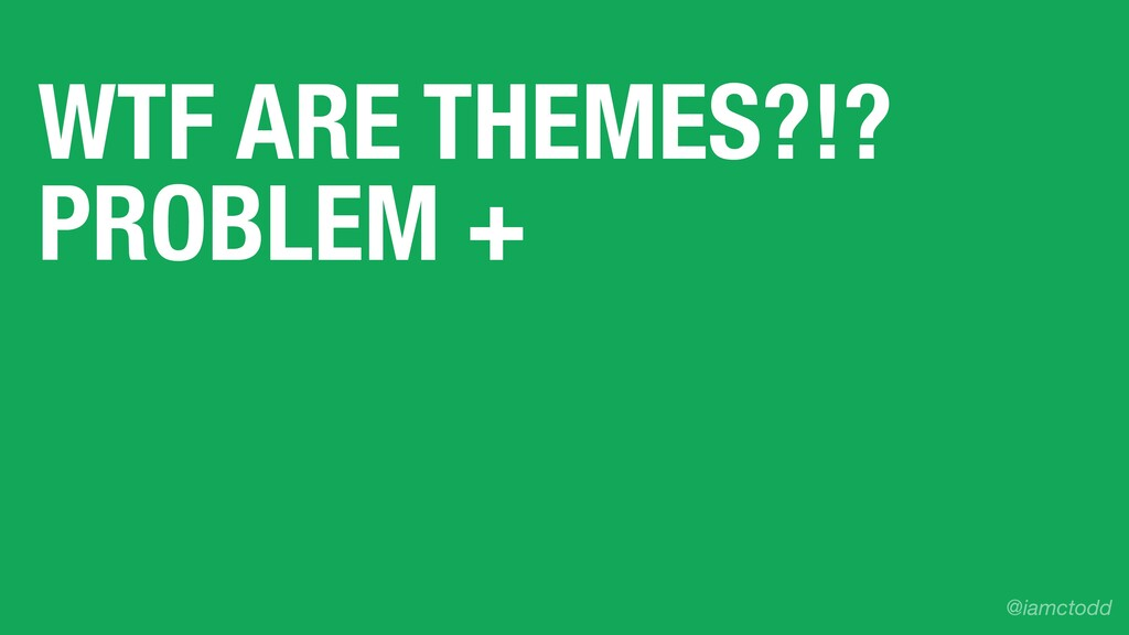 WTF ARE THEMES?!? PROBLEM + @iamctodd