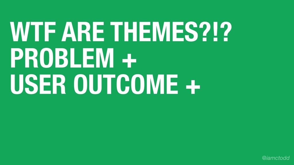 WTF ARE THEMES?!? PROBLEM + USER OUTCOME + @iam...