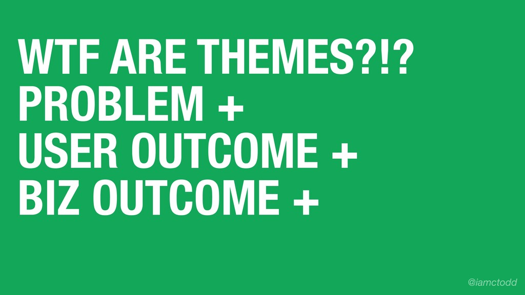 WTF ARE THEMES?!? PROBLEM + USER OUTCOME + BIZ ...