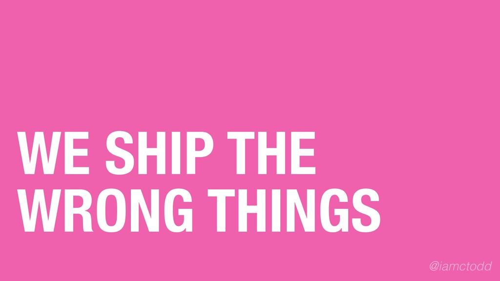 WE SHIP THE WRONG THINGS @iamctodd