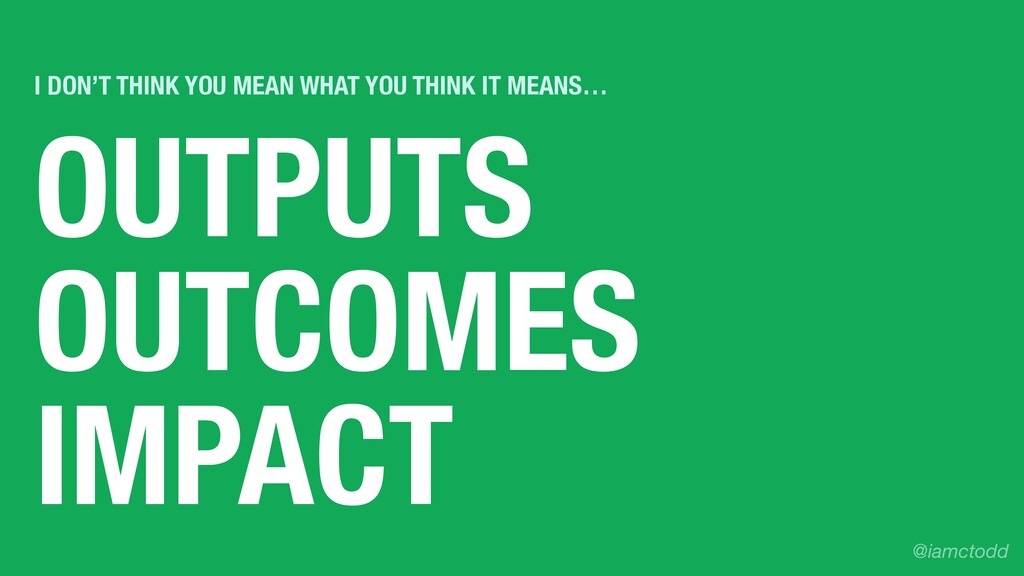 OUTPUTS OUTCOMES IMPACT I DON'T THINK YOU MEAN ...