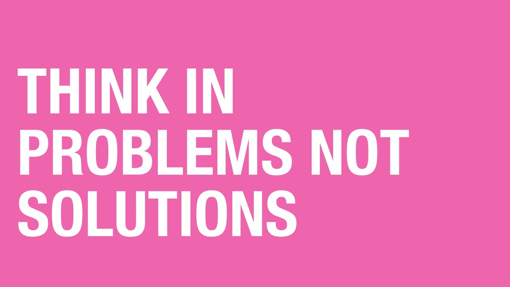 THINK IN PROBLEMS NOT SOLUTIONS