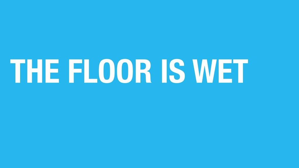 THE FLOOR IS WET