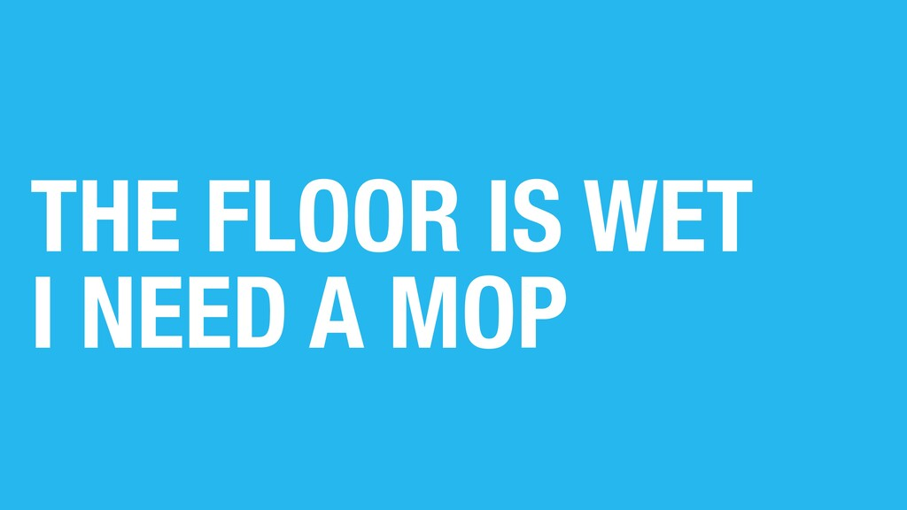 THE FLOOR IS WET I NEED A MOP
