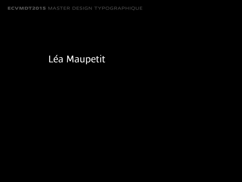 ECVMDT2015 MASTER DESIGN TYPOGRAPHIQUE Léa Maup...