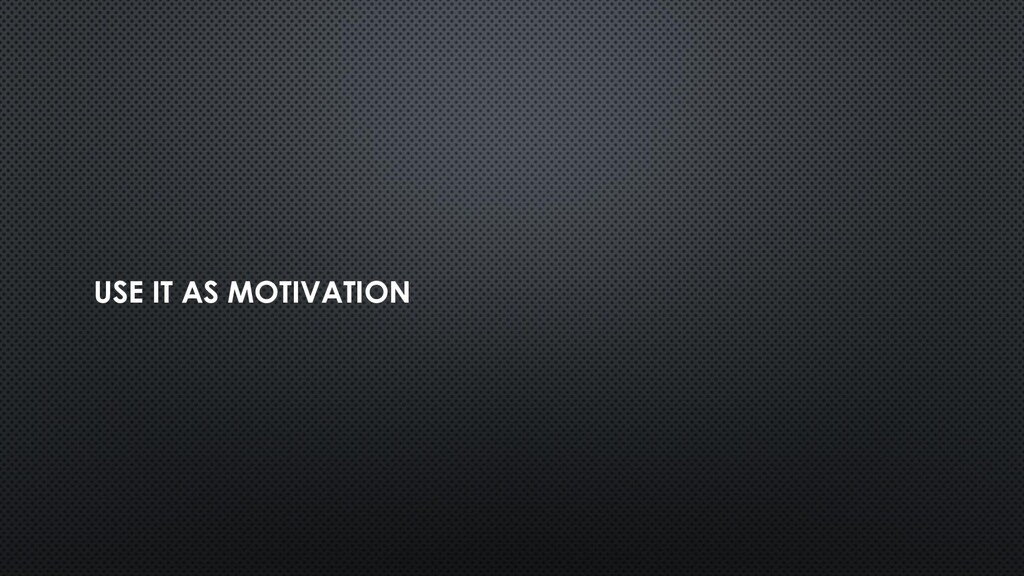 USE IT AS MOTIVATION