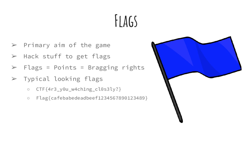 Flags ➢ Primary aim of the game ➢ Hack stuff to...