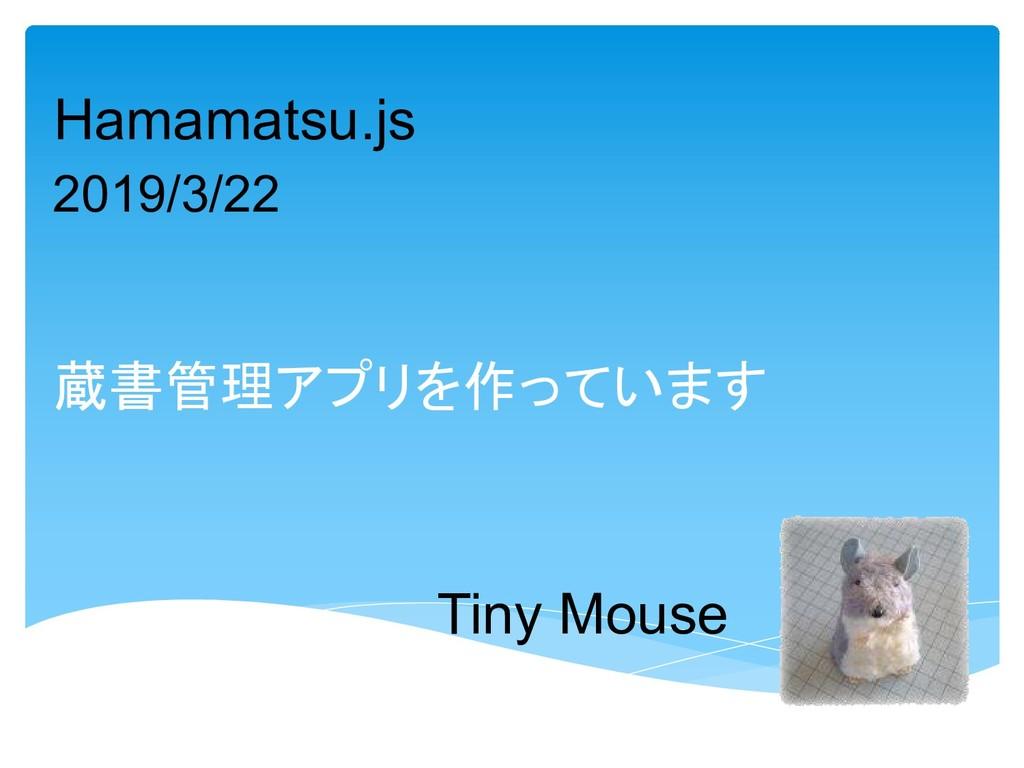 Tiny Mouse 蔵書管理アプリを作っています Hamamatsu.js 2019/3/22