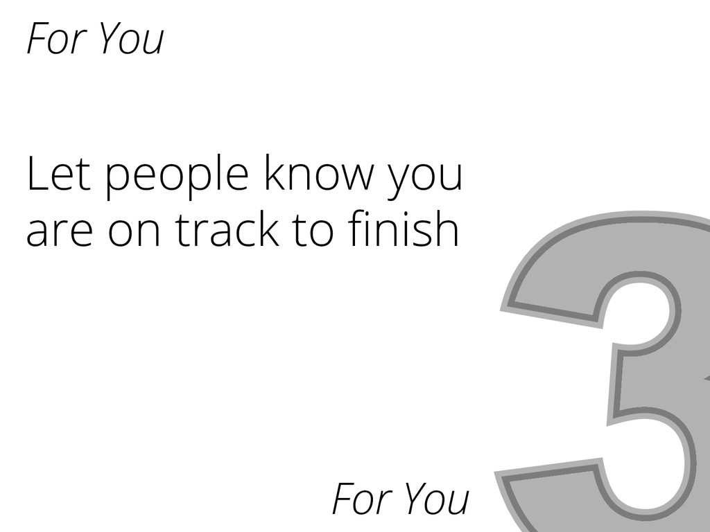 For You Let people know you are on track to fini...