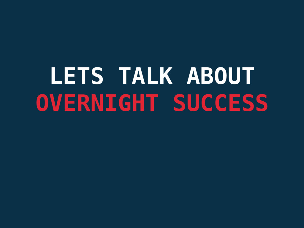 LETS TALK ABOUT OVERNIGHT SUCCESS