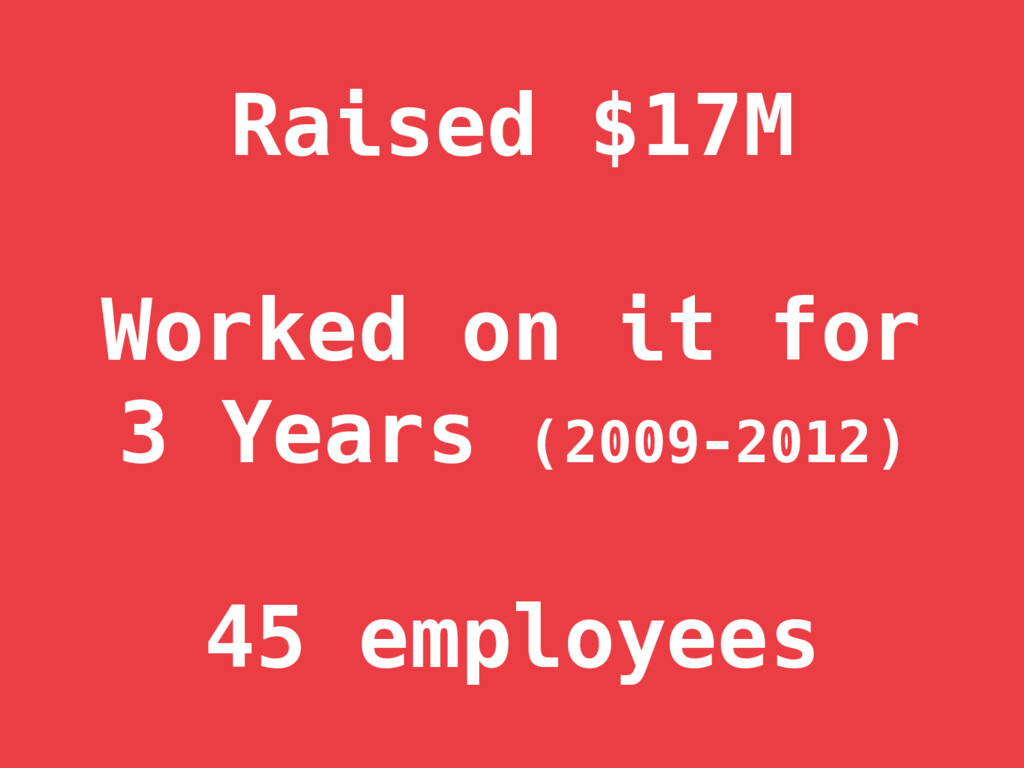 Raised $17M  Worked on it for 3 Years (2009-2...