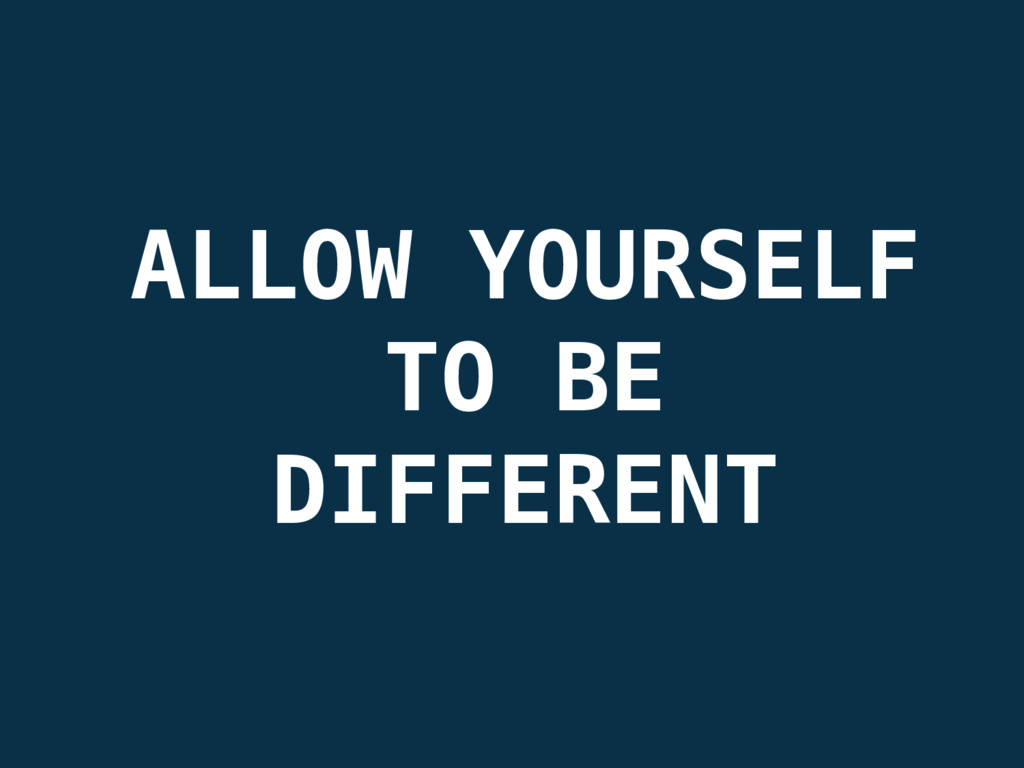 ALLOW YOURSELF TO BE DIFFERENT
