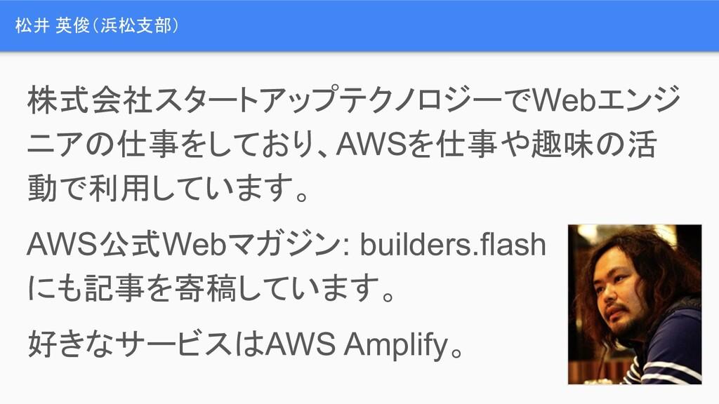 松井 英俊(浜松支部) 株式会社スタートアップテクノロジーでWebエンジ ニアの仕事をしており...