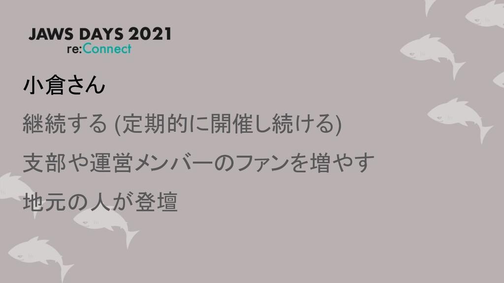 小倉さん 継続する (定期的に開催し続ける) 支部や運営メンバーのファンを増やす 地元の人が登壇