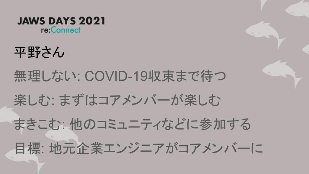 平野さん 無理しない: COVID-19収束まで待つ 楽しむ: まずはコアメンバーが楽しむ ま...