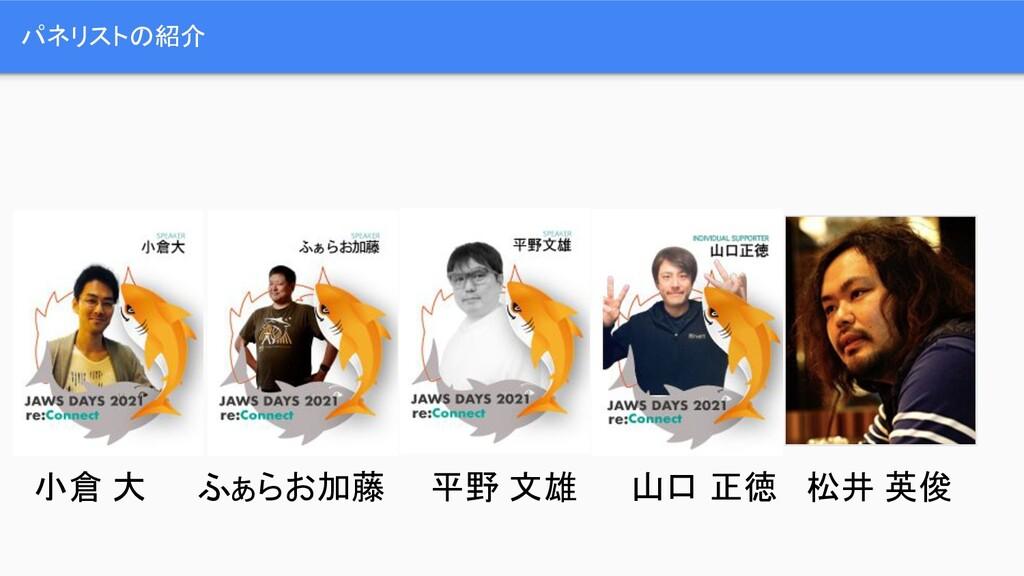 パネリストの紹介 小倉 大 ふぁらお加藤 平野 文雄 山口 正徳 松井 英俊