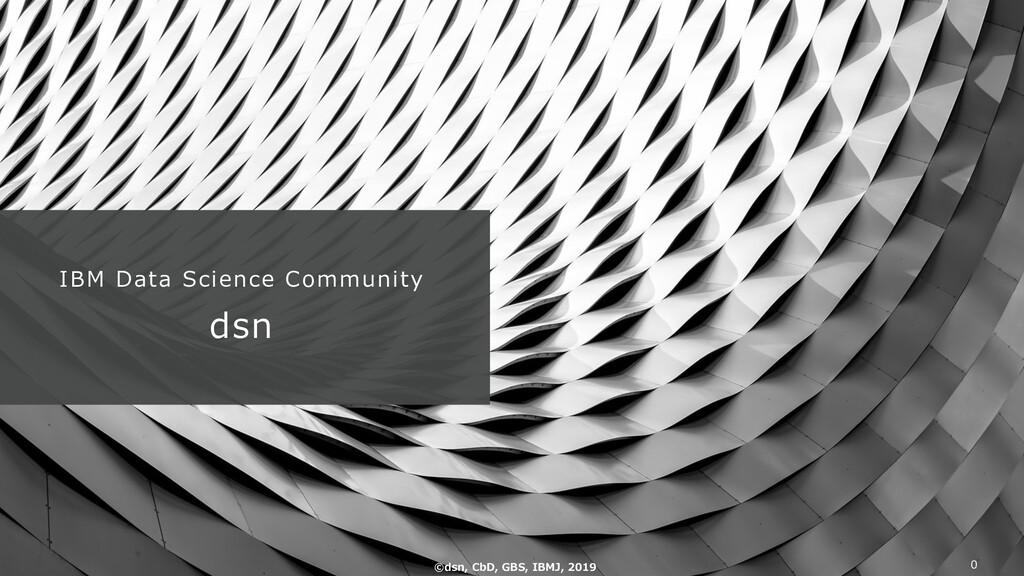 IBM Data Science Community dsn ©dsn, CbD, GBS, ...