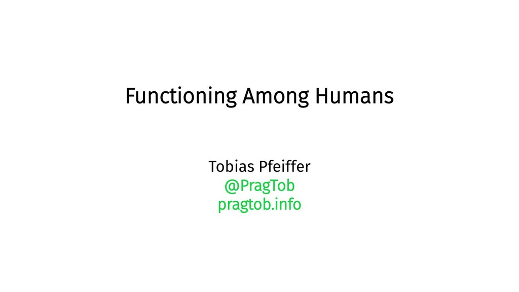 Functioning Among Humans Tobias Pfeiffer @PragT...