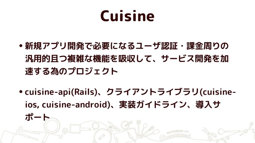 Cuisine •新規アプリ開発で必要になるユーザ認証・課金周りの 汎用的且つ複雑な機能を吸収...