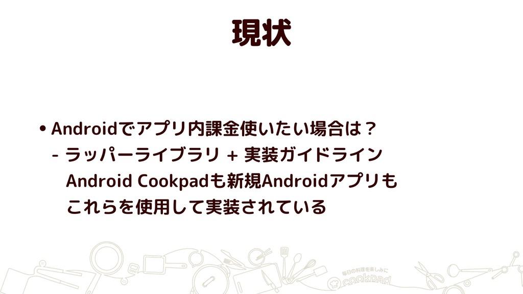 現状 •Androidでアプリ内課金使いたい場合は? - ラッパーライブラリ + 実装ガイド...