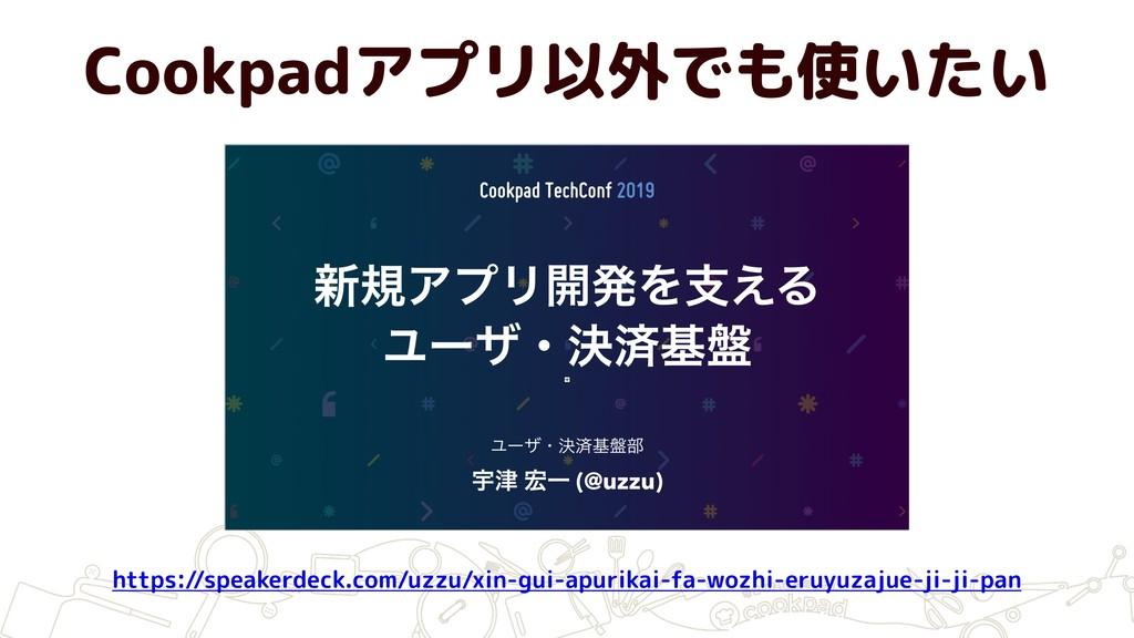 Cookpadアプリ以外でも使いたい https://speakerdeck.com/uzzu...