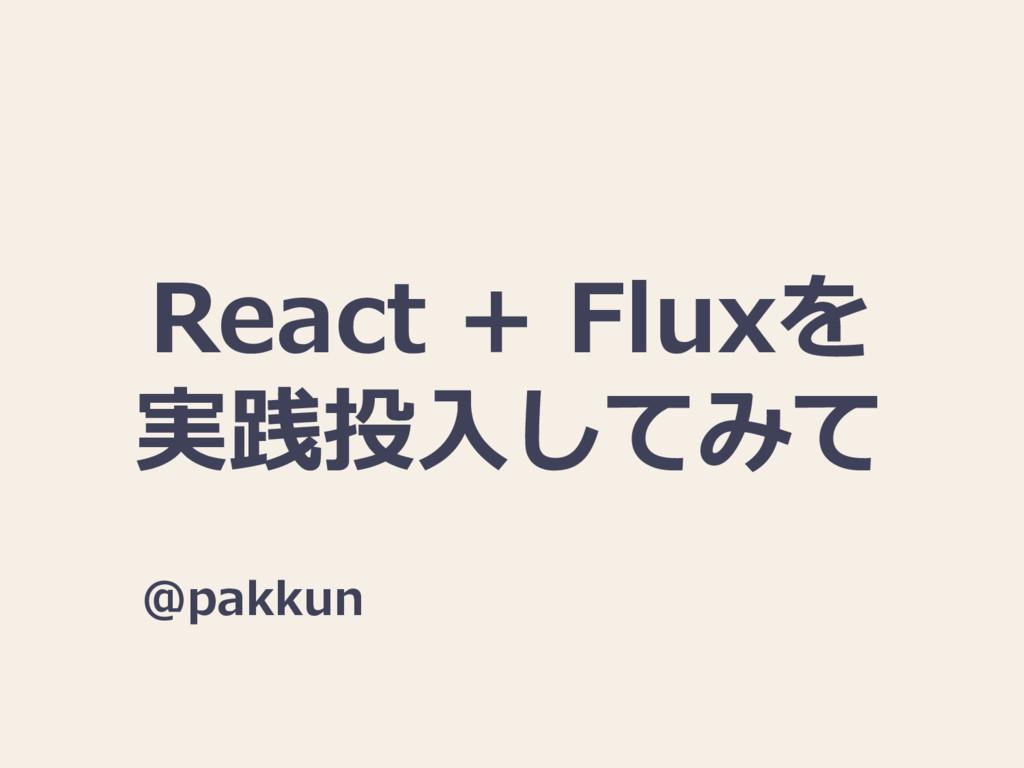 React + Fluxを 実践投入してみて @pakkun