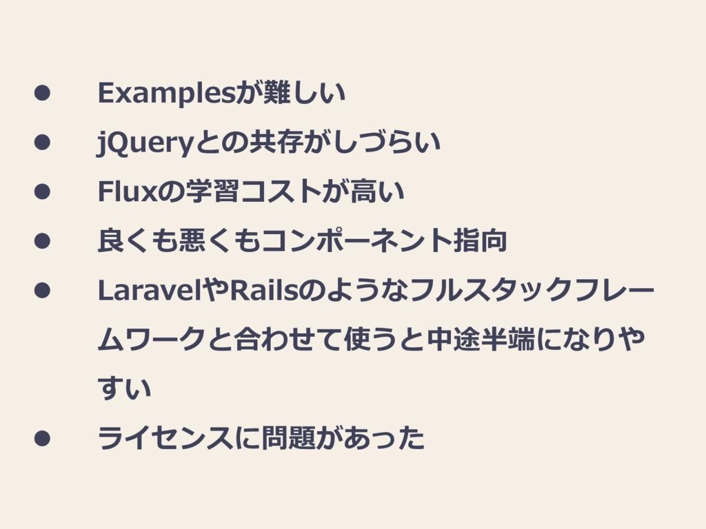  Examplesが難しい  jQueryとの共存がしづらい  Fluxの学習コストが高...