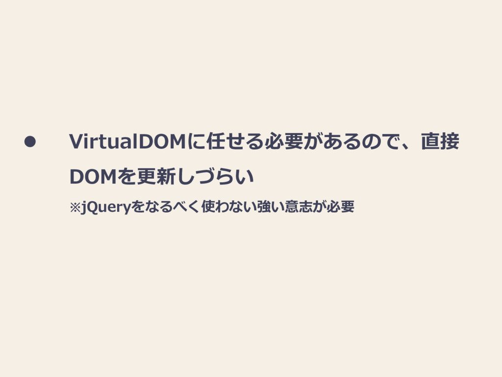  VirtualDOMに任せる必要があるので、直接 DOMを更新しづらい ※jQueryをな...