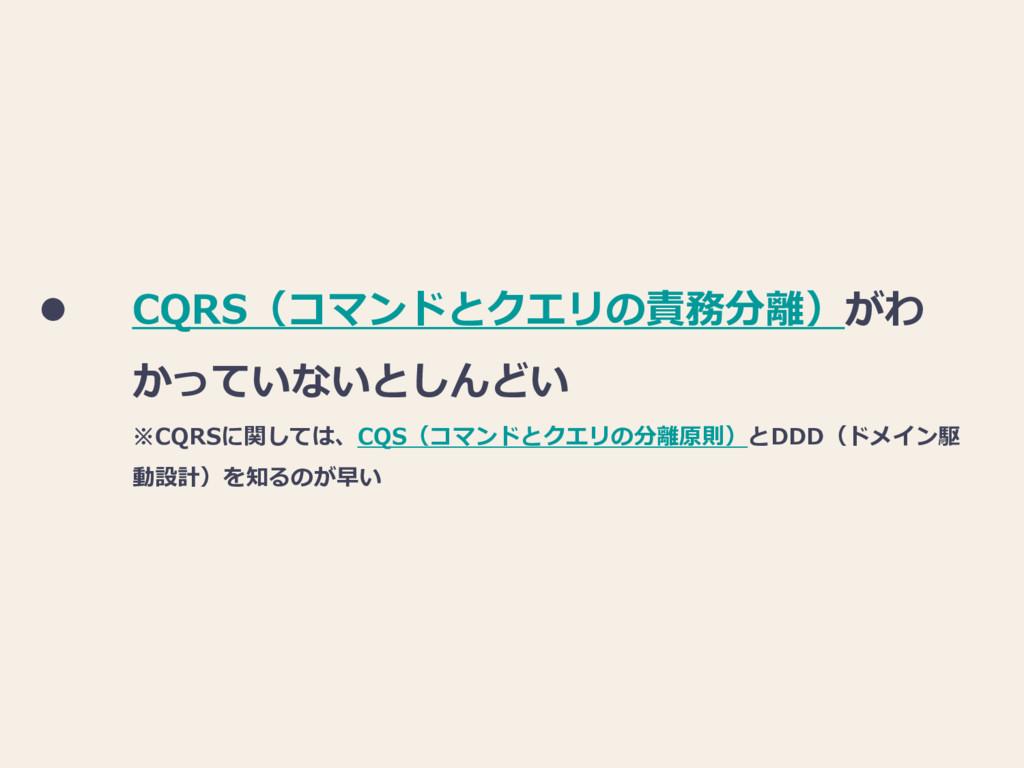 CQRS(コマンドとクエリの責務分離)がわ かっていないとしんどい ※CQRSに関しては、...