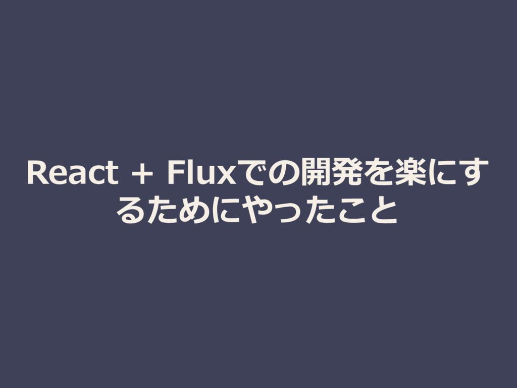 React + Fluxでの開発を楽にす るためにやったこと