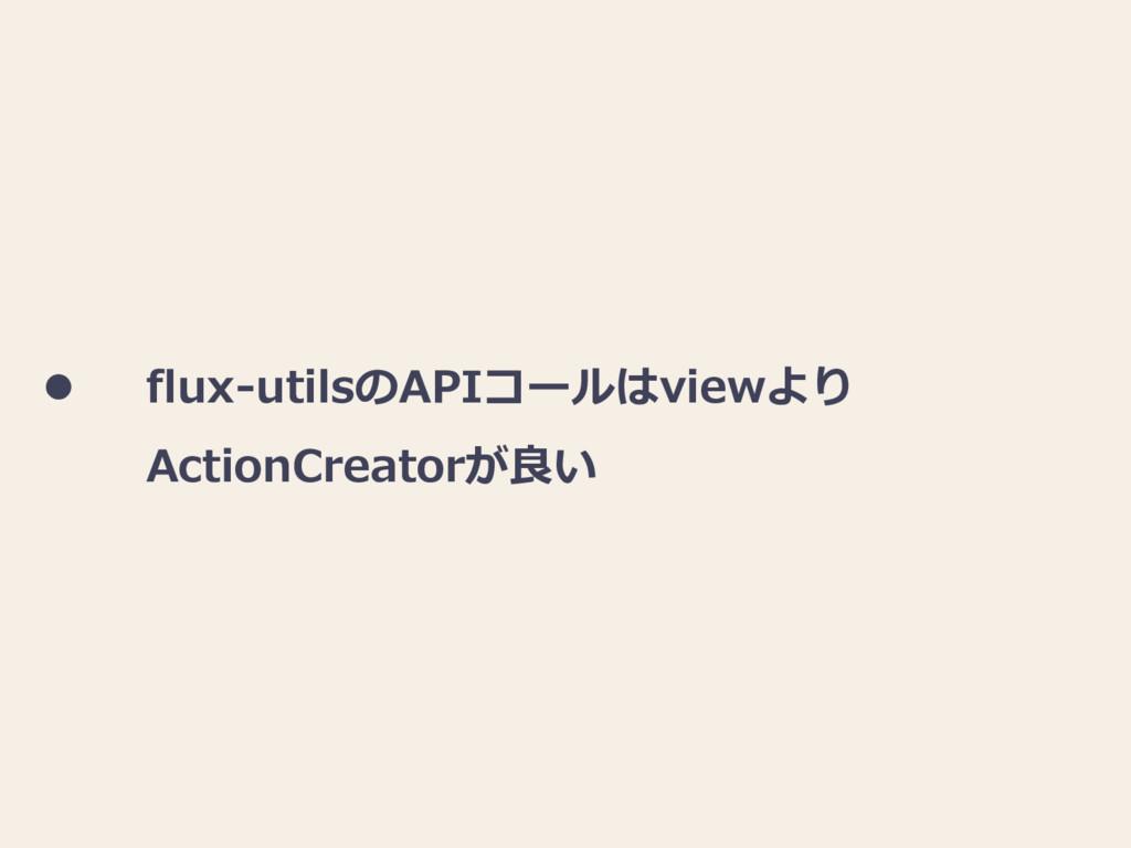  flux-utilsのAPIコールはviewより ActionCreatorが良い