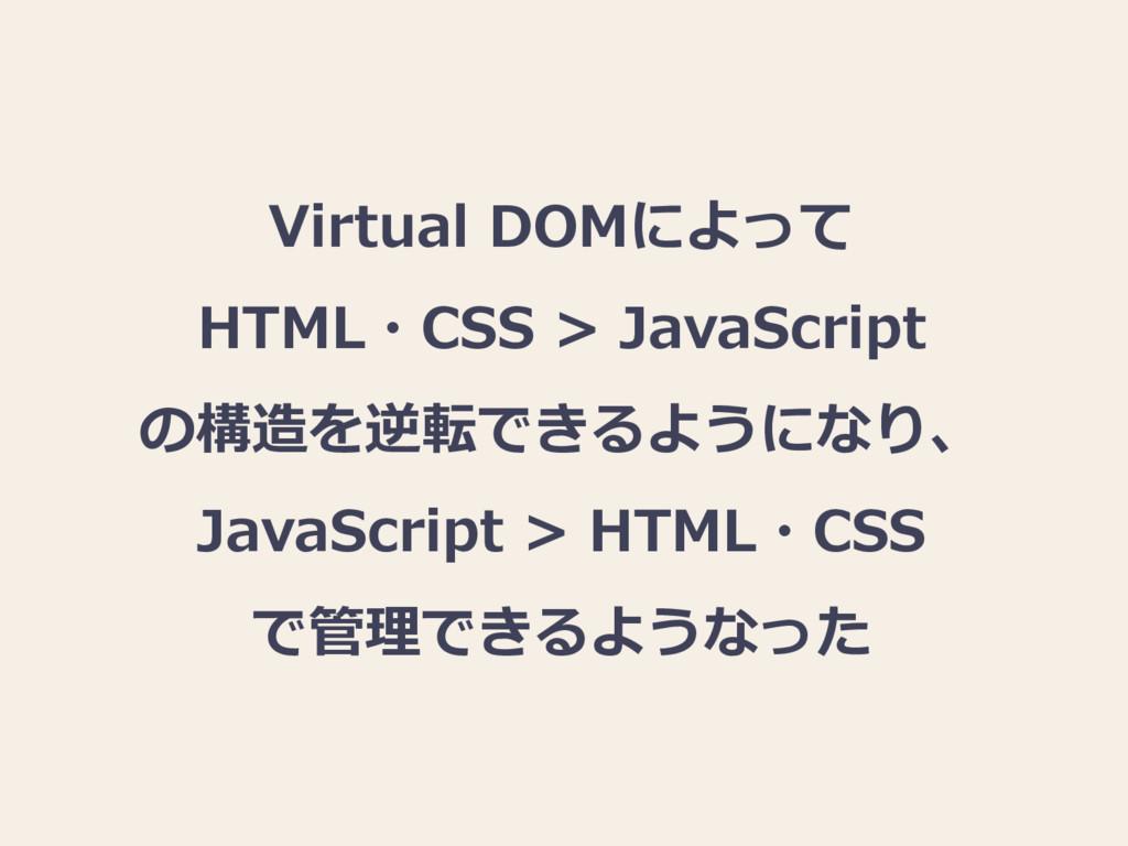 Virtual DOMによって HTML・CSS > JavaScript の構造を逆転できる...