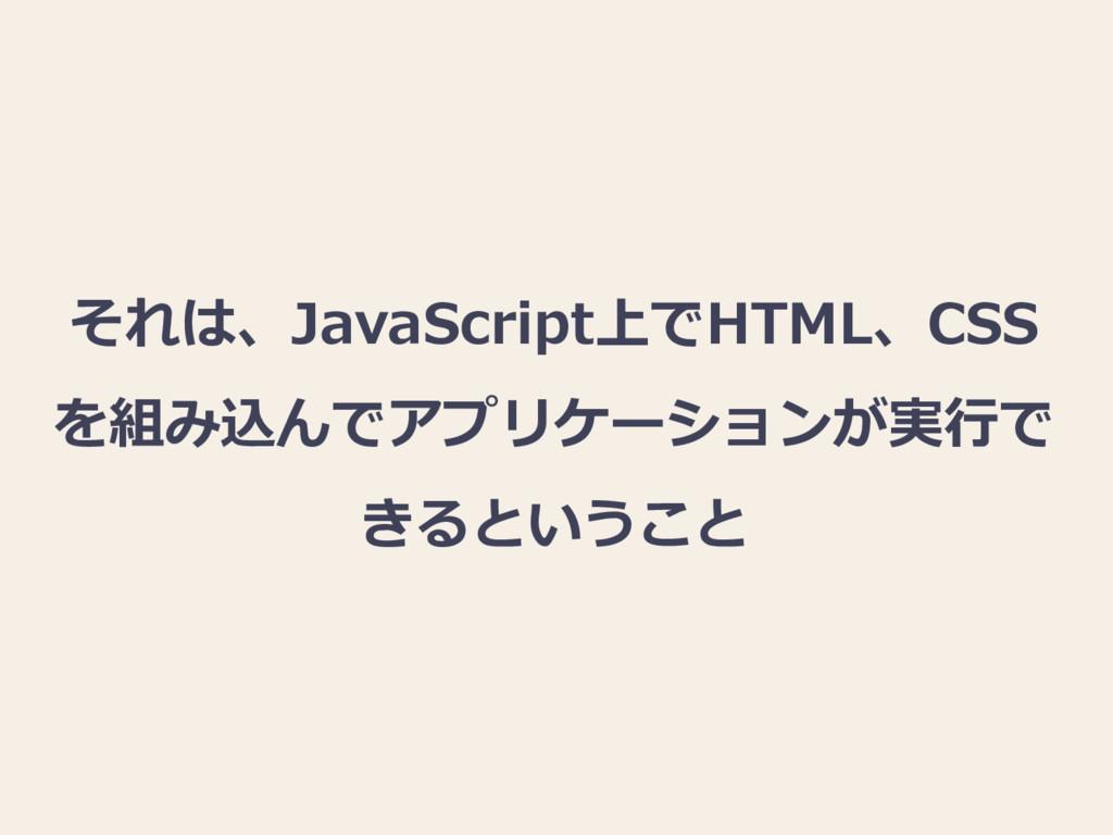 それは、JavaScript上でHTML、CSS を組み込んでアプリケーションが実行で きると...