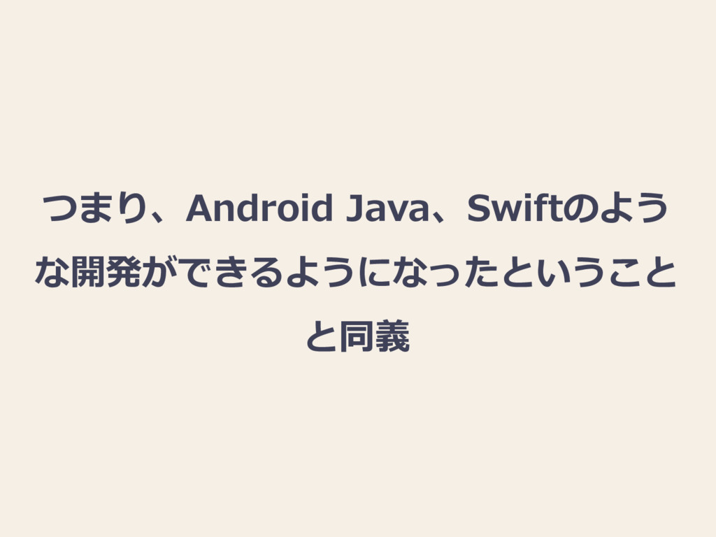 つまり、Android Java、Swiftのよう な開発ができるようになったということ と同義