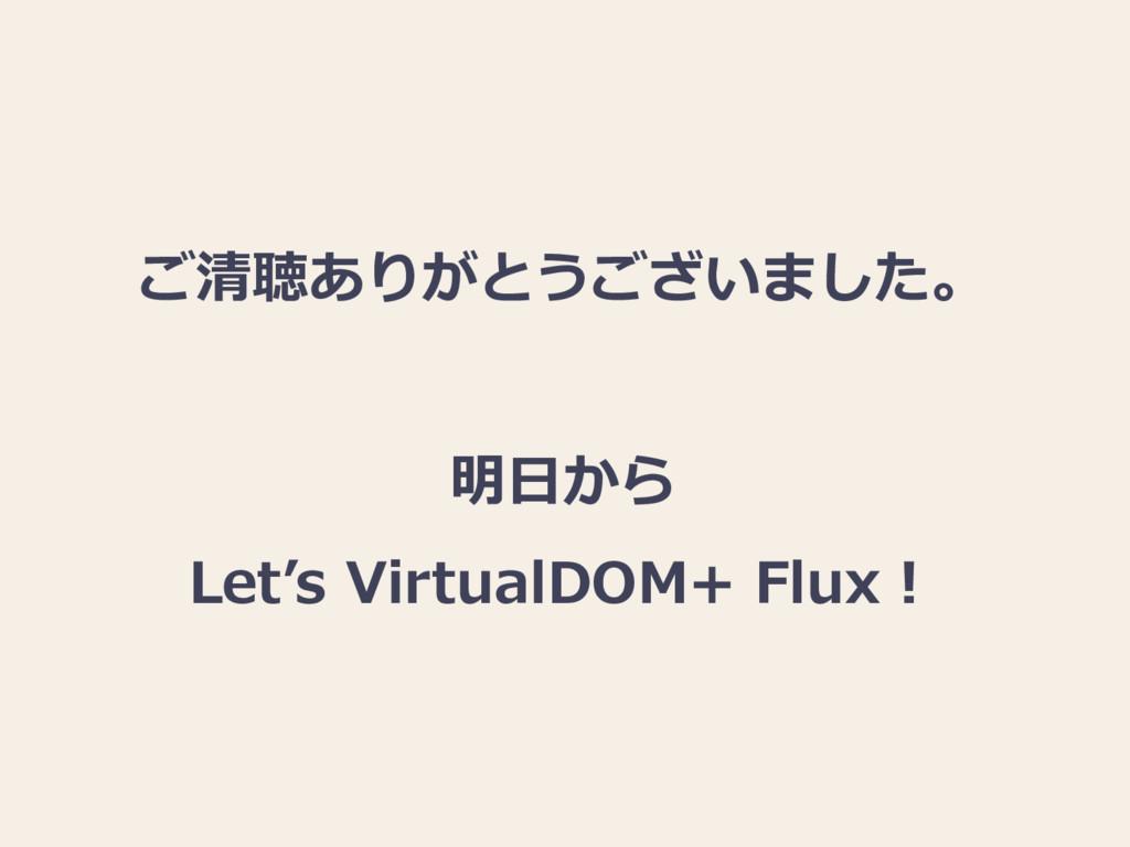 ご清聴ありがとうございました。 明日から Let's VirtualDOM+ Flux!