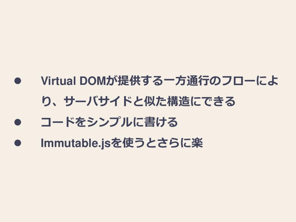  Virtual DOMが提供する一方通行のフローによ り、サーバサイドと似た構造にできる ...