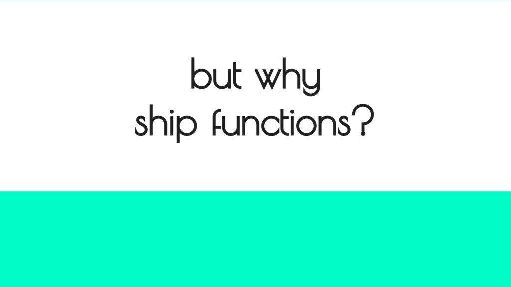 but why ship functions?