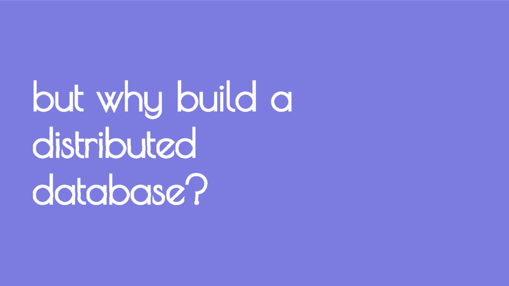 but why build a distributed database?