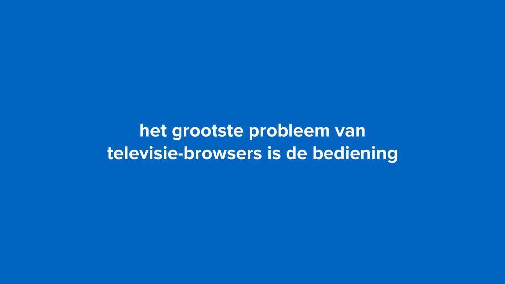 het grootste probleem van  televisie-browsers ...