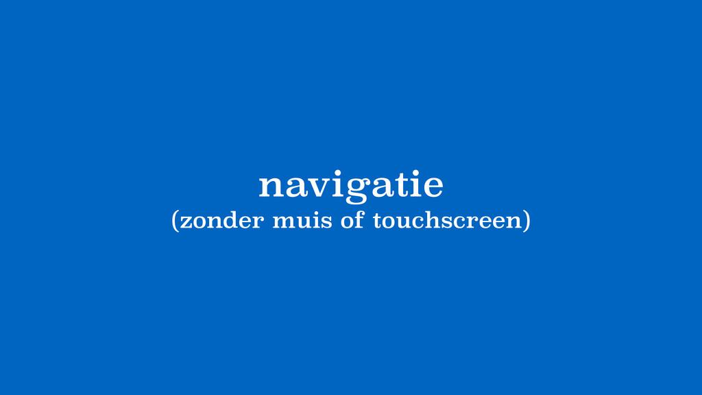 navigatie (zonder muis of touchscreen)