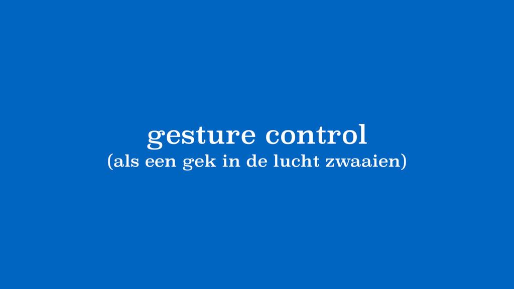 gesture control (als een gek in de lucht zwaaie...